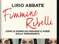 Lirio Abbate, Fimmine ribelli. Come le donne salveranno il Paese dalla 'Ndrangheta di Pasqua Teora