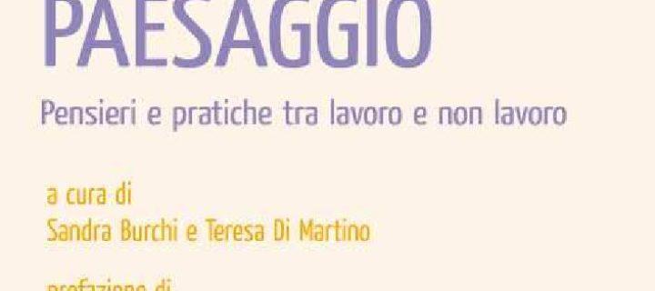 Come un paesaggio. Pensieri e pratiche tra lavoro e non lavoro, (a cura di) Sandra Burchi e Teresa Di Martino, Iacobelli 2013
